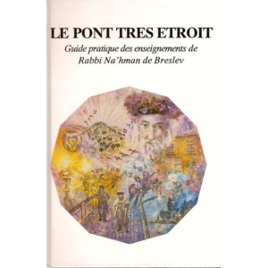 LE PONT TRES ETROIT : GUIDE PRATIQUE DES ENSEIGNEMENTS DE RABBI NAHMAN
