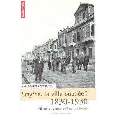 SMYRNE, LA VILLE OUBLIEE ? 1830-1930 MEMOIRES D'UN GRAND PORT OTTOMAN