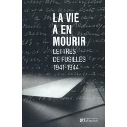 LA VIE A EN MOURIR : LETTRES DE FUSILLES 1941-1944