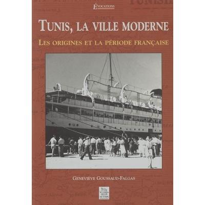 TUNIS, LA VILLE MODERNE LES ORIGINES ET LA PERIODE FRANCAISE