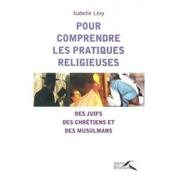 POUR COMPRENDRE LES PRATIQUES RELIGIEUSES  DES JUIFS DES CHRETIENS ET DES MUSULMANS
