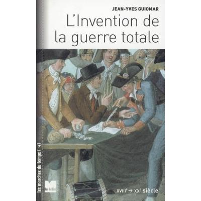 L'INVENTION DE LA GUERRE TOTALE XVIII - XX SIECLE