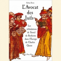L'AVOCAT DES JUIFS - LES TRIBULATIONS DE YOSSEL DE ROSHEIM DANS L'EUROPE DE CHARLES QUINT