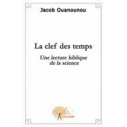 LA CLEF DES TEMPS - UNE LECTURE BIBLIQUE DE LA SCIENCE