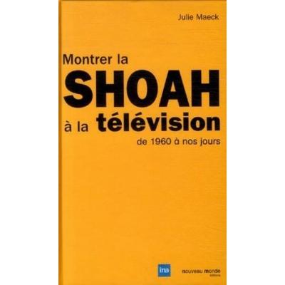 MONTRER LA SHOAH A LA TELEVISION DE 1960 A NOS JOURS