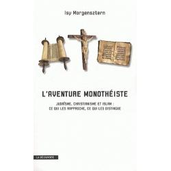 L'AVENTURE MONOTHEISTE - JUDAISME, CHRISTIANISME ET ISLAM : CE QUI LES RAPPROCHE, CE QUI LES DISTINGUE